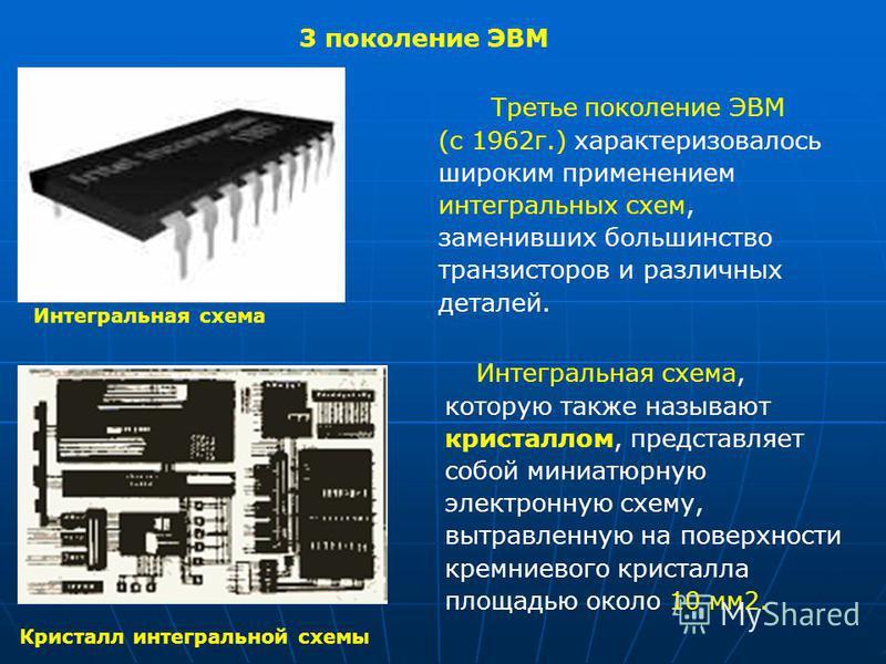 3 поколение ЭВМ Третье поколение ЭВМ (с 1962 г.) характеризовалось широким применением интегральных схем, заменивших большинство транзисторов и различных деталей. Интегральная схема, которую также называют кристаллом, представляет собой миниатюрную э