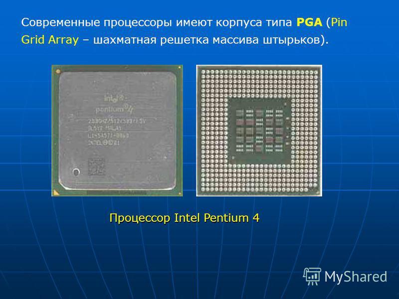 Современные процессоры имеют корпуса типа PGA (Pin Grid Array – шахматная решетка массива штырьков). Процессор Intel Pentium 4