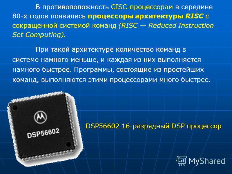 DSP56602 16-разрядный DSP процессор В противоположность СISC-процессорам в середине 80-х годов появились процессоры архитектуры RISC с сокращенной системой команд (RISC Reduced Instruction Set Computing). При такой архитектуре количество команд в сис