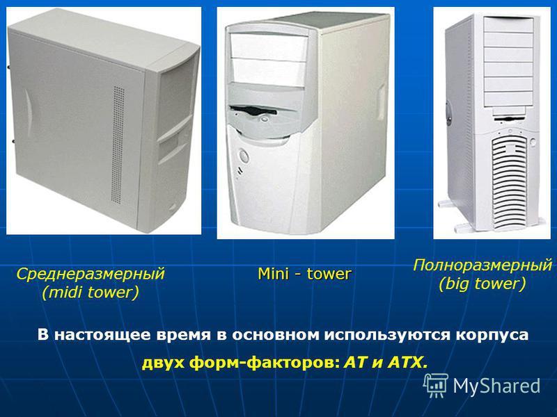 Среднеразмерный (midi tower) Полноразмерный (big tower) Mini - tower В настоящее время в основном используются корпуса двух форм-факторов: АТ и АТХ.