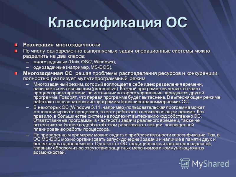 Классификация ОС Реализация многозадачности По числу одновременно выполняемых задач операционные системы можно разделить на два класса: –многозадачные (Unix, OS/2, Windows); –однозадачные (например, MS-DOS). Многозадачная ОС, решая проблемы распредел