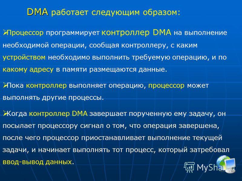 DMA DMA работает следующим образом: Процессор программирует контроллер DMA на выполнение необходимой операции, сообщая контроллеру, с каким устройством необходимо выполнить требуемую операцию, и по какому адресу в памяти размещаются данные. Пока конт