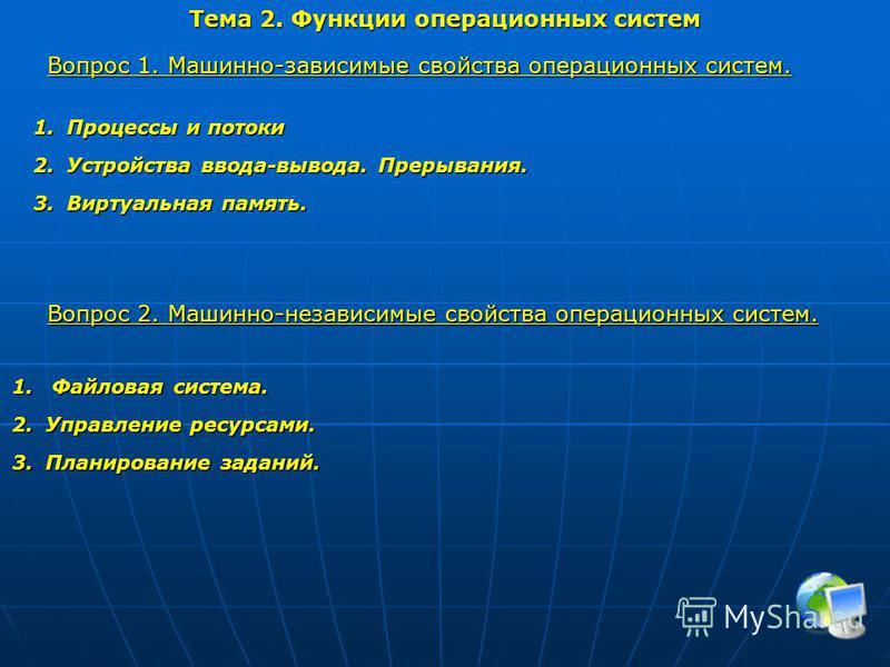 Тема 2. Функции операционных систем Вопрос 1. Машинно-зависимые свойства операционных систем. 1. Процессы и потоки 2. Устройства ввода-вывода. Прерывания. 3. Виртуальная память. Вопрос 2. Машинно-независимые свойства операционных систем. 1. Файловая