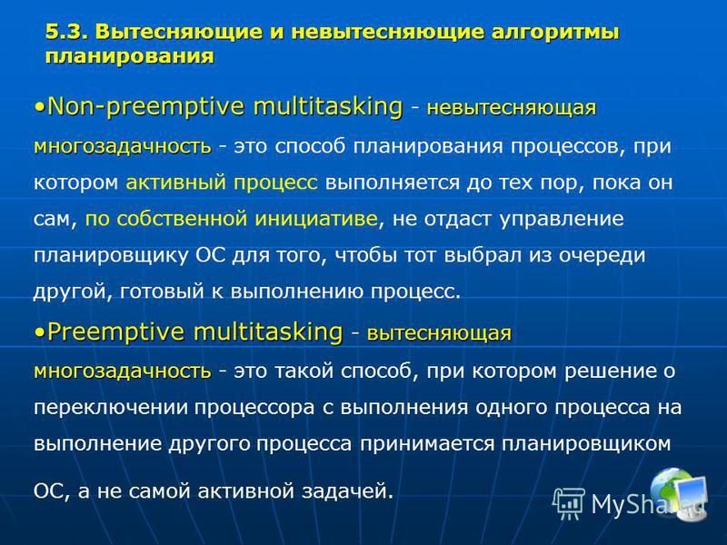 5.3. Вытесняющие и вытесняющие алгоритмы планирования Non-preemptive multitasking невытесняющая многозадачностьNon-preemptive multitasking - невытесняющая многозадачность - это способ планирования процессов, при котором активный процесс выполняется д