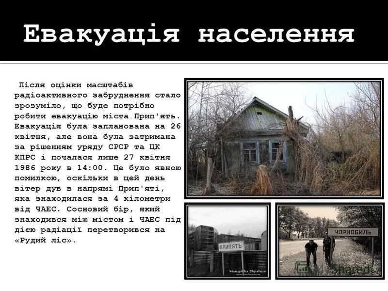 Після оцінки масштабів радіоактивного забруднення стало зрозуміло, що буде потрібно робити евакуацію міста Прип'ять. Евакуація була запланована на 26 квітня, але вона була затримана за рішенням уряду СРСР та ЦК КПРС і почалася лише 27 квітня 1986 рок
