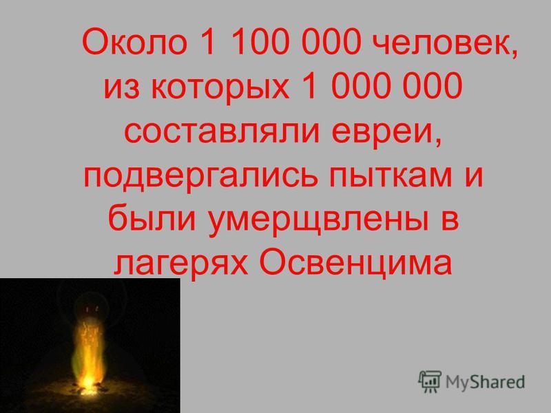 Около 1 100 000 человек, из которых 1 000 000 составляли евреи, подвергались пыткам и были умерщвлены в лагерях Освенцима