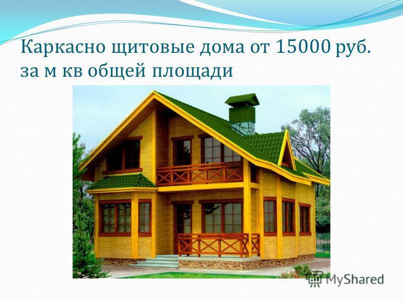 Каркасно щитовые дома от 15000 руб. за м кв общей площади