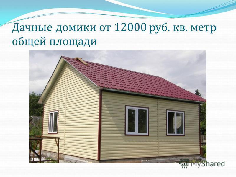 Дачные домики от 12000 руб. кв. метр общей площади