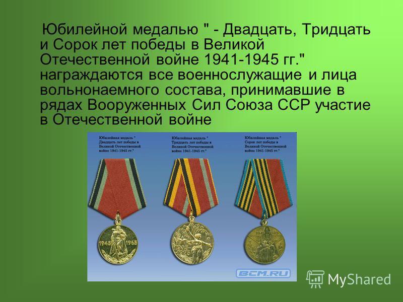 Юбилейной медалью  - Двадцать, Тридцать и Сорок лет победы в Великой Отечественной войне 1941-1945 гг. награждаются все военнослужащие и лица вольнонаемного состава, принимавшие в рядах Вооруженных Сил Союза ССР участие в Отечественной войне