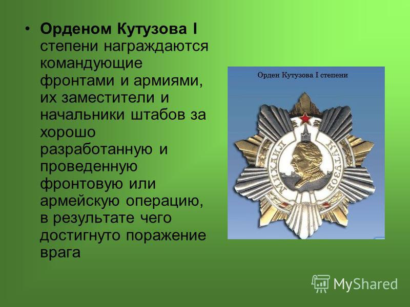 Орденом Кутузова I степени награждаются командующие фронтами и армиями, их заместители и начальники штабов за хорошо разработанную и проведенную фронтовую или армейскую операцию, в результате чего достигнуто поражение врага