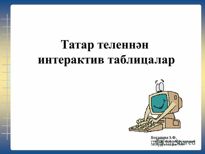 Татар теленнән интерактив таблицалар Богапова З.Ф. учитель начальных классов МОУ «Гимназия 4»