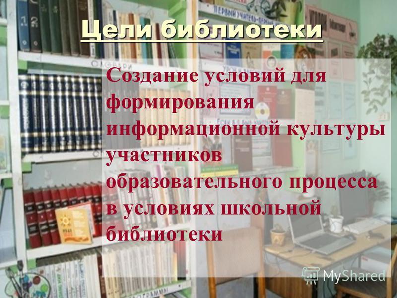 Цели библиотеки Создание условий для формирования информационной культуры участников образовательного процесса в условиях школьной библиотеки
