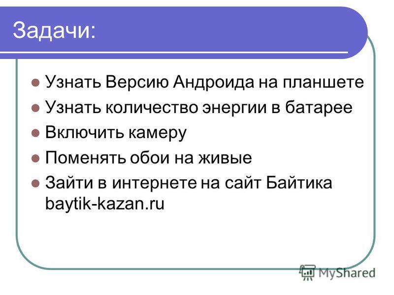 Задачи: Узнать Версию Андроида на планшете Узнать количество энергии в батарее Включить камеру Поменять обои на живые Зайти в интернете на сайт Байтика baytik-kazan.ru