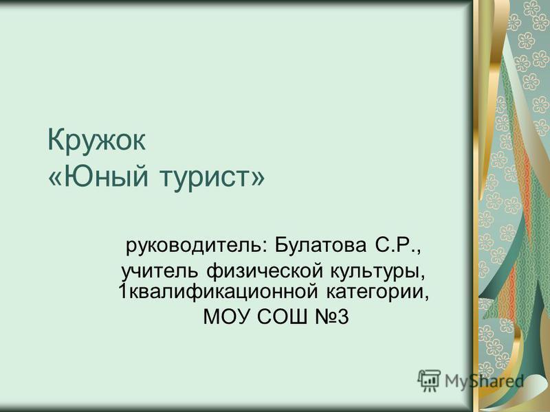 Кружок «Юный турист» руководитель: Булатова С.Р., учитель физической культуры, 1 квалификационной категории, МОУ СОШ 3