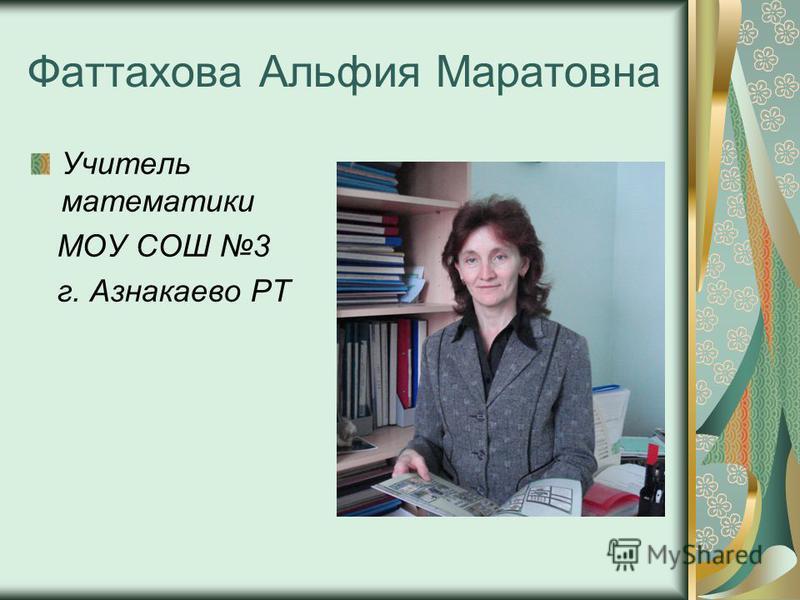 Фаттахова Альфия Маратовна Учитель математики МОУ СОШ 3 г. Азнакаево РТ