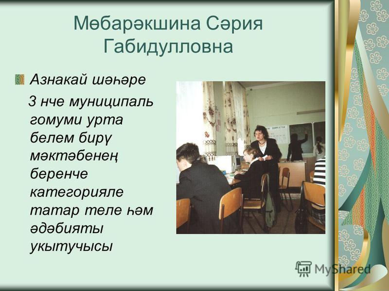 Мөбарәкшина Сәрия Габидулловна Азнакай шәһәре 3 нче муниципаль гомуми урта белем бирү мәктәбенең беренче категорияле татар теле һәм әдәбияты укытучысы