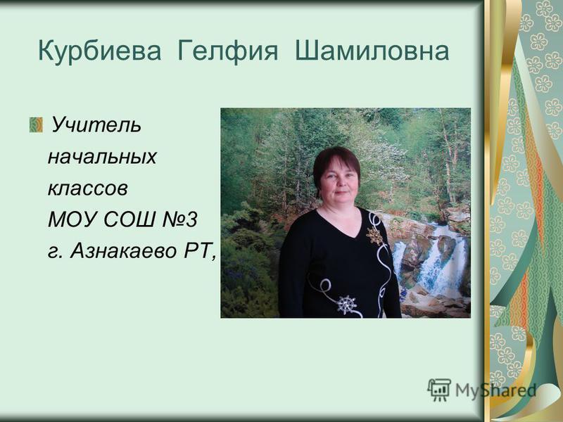 Курбиева Гелфия Шамиловна Учитель начальных классов МОУ СОШ 3 г. Азнакаево РТ,