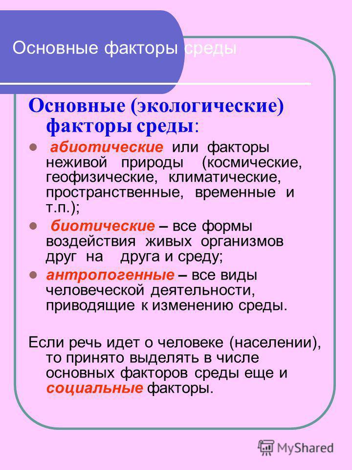 Основные факторы среды Основные (экологические) факторы среды: абиотические или факторы неживой природы (космические, геофизические, климатические, пространственные, временные и т.п.); биотические – все формы воздействия живых организмов друг на друг