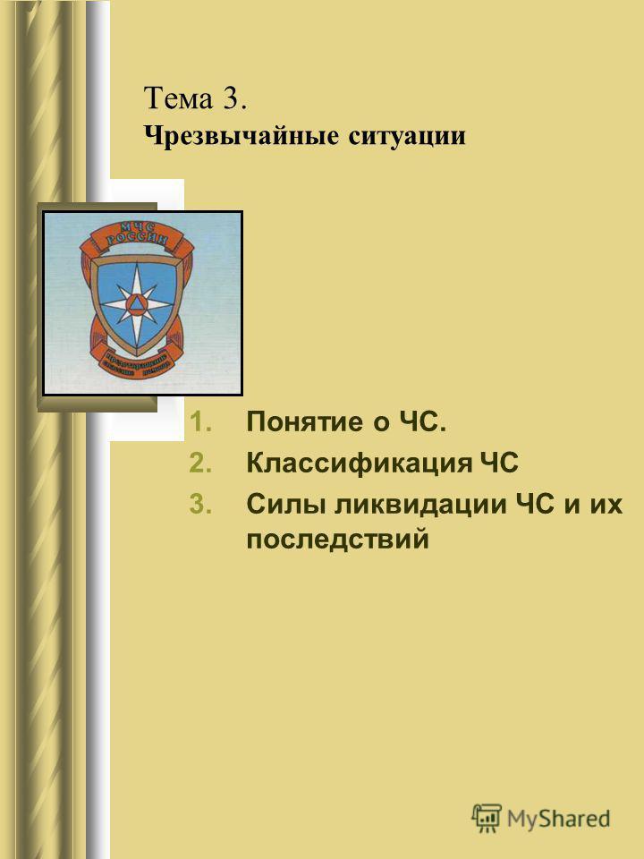 Тема 3. Чрезвычайные ситуации 1. Понятие о ЧС. 2. Классификация ЧС 3. Силы ликвидации ЧС и их последствий