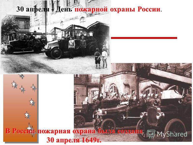 30 апреля - День пожарной охраны России. В России пожарная охрана была создана 30 апреля 1649 г. В России пожарная охрана была создана 30 апреля 1649 г.