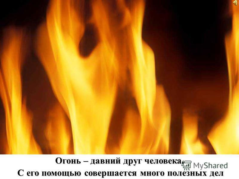 Огонь – давний друг человека. С его помощью совершается много полезных дел С его помощью совершается много полезных дел