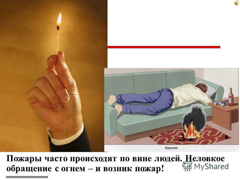 Пожары часто происходят по вине людей. Неловкое обращение с огнем – и возник пожар!