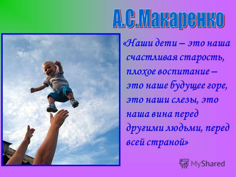 «Наши дети – это наша счастливая старость, плохое воспитание – это наше будущее горе, это наши слезы, это наша вина перед другими людьми, перед всей страной»