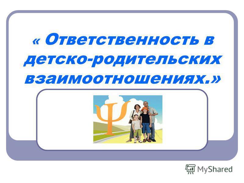 « Ответственность в детско-родительских взаимоотношениях.»