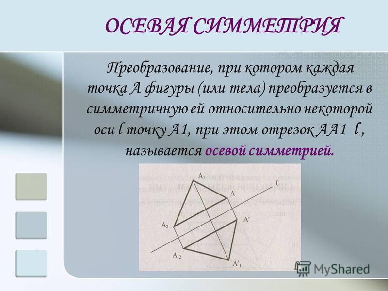ОСЕВАЯ СИММЕТРИЯ Преобразование, при котором каждая точка А фигуры (или тела) преобразуется в симметричную ей относительно некоторой оси l точку А1, при этом отрезок АА1 l, называется осевой симметрией.