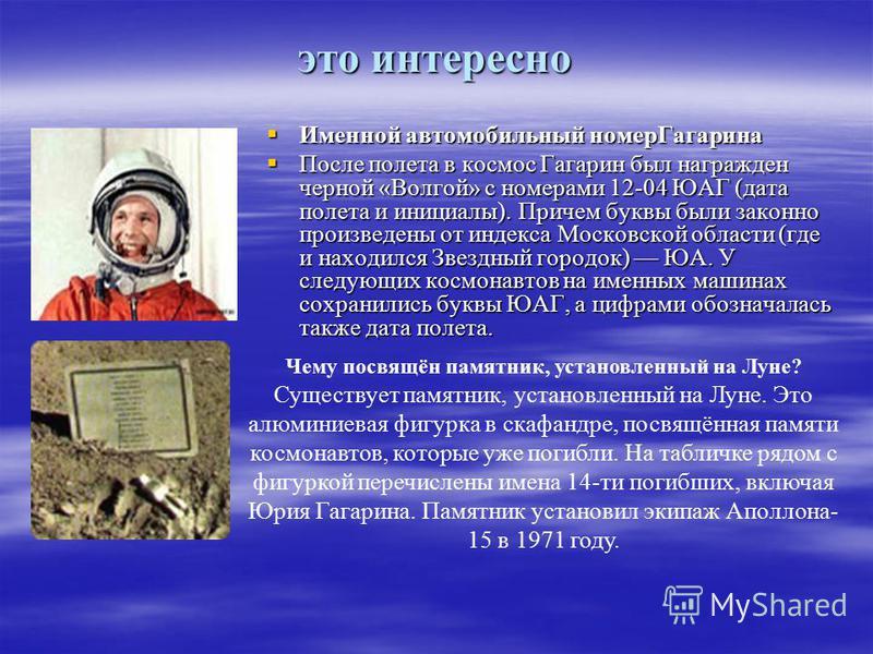 это интересно Именной автомобильный номер Гагарина После полета в космос Гагарин был награжден черной «Волгой» с номерами 12-04 ЮАГ (дата полета и инициалы). Причем буквы были законно произведены от индекса Московской области (где и находился Звездны