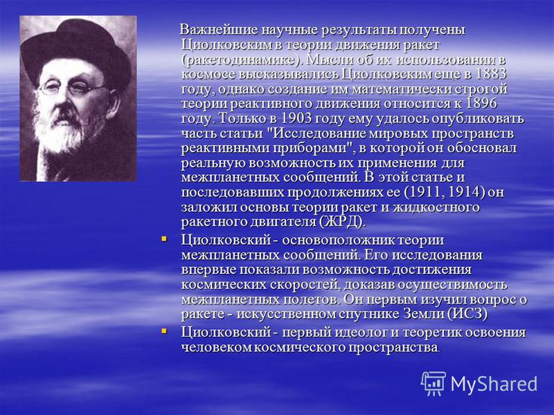 Важнейшие научные результаты получены Циолковским в теории движения ракет (ракета динамике). Мысли об их использовании в космосе высказывались Циолковским еще в 1883 году, однако создание им математически строгой теории реактивного движения относится