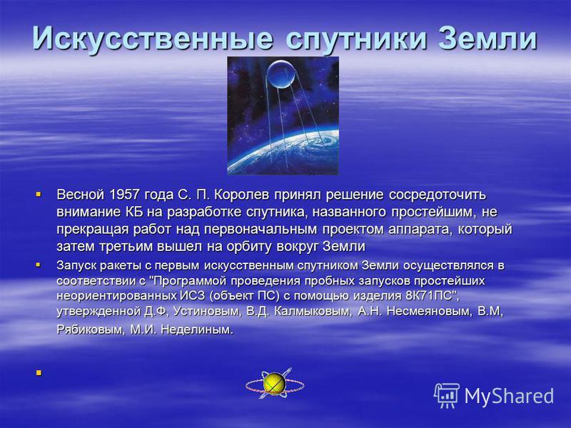 Искусственные спутники Земли Весной 1957 года С. П. Королев принял решение сосредоточить внимание КБ на разработке спутника, названного простейшим, не прекращая работ над первоначальным проектом аппарата, который затем третьим вышел на орбиту вокруг