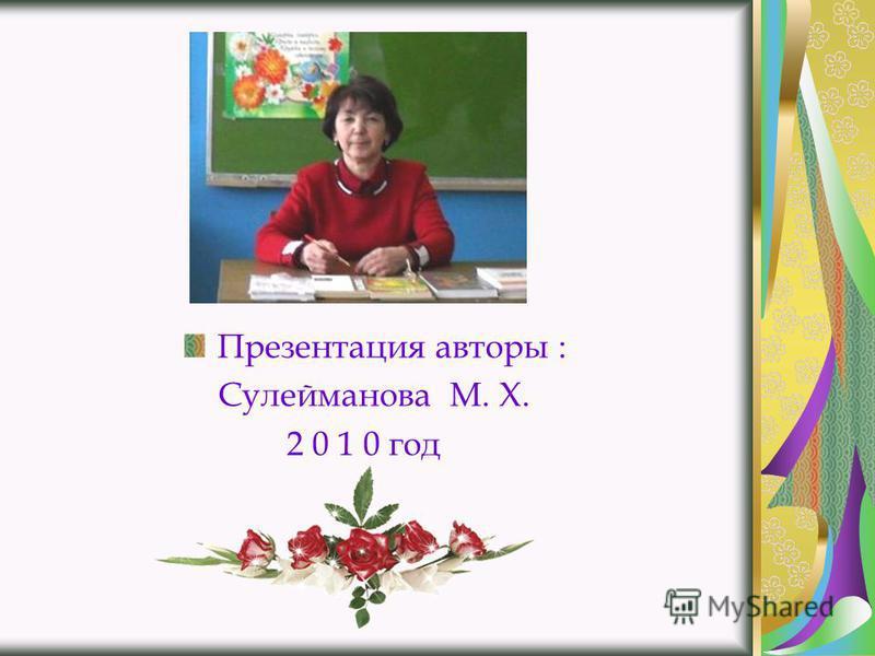 Презентация авторы : Сулейманова М. Х. 2 0 1 0 год
