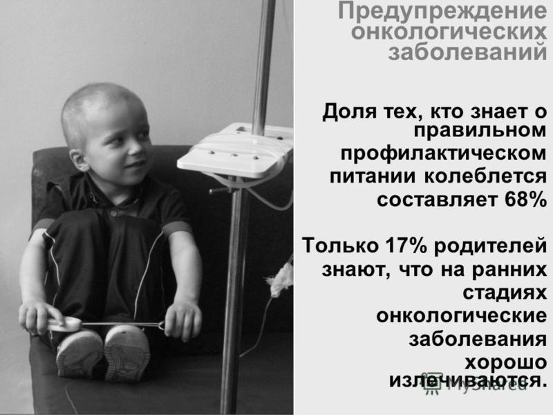 Предупреждение онкологических заболеваний Доля тех, кто знает о правильном профилактическом питании колеблется составляет 68% Только 17% родителей знают, что на ранних стадиях онкологические заболевания хорошо излечиваются.