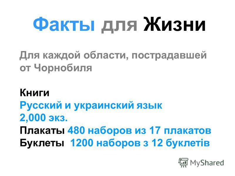Для каждой области, пострадавшей от Чорнобиля Книги Русский и украинский язык 2,000 экз. Плакаты 480 наборов из 17 плакатов Буклеты 1200 наборов з 12 буклетів Факты для Жизни