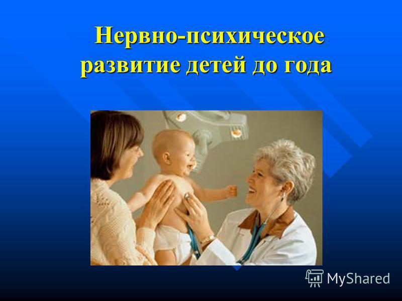 Нервно-психическое развитие детей до года Нервно-психическое развитие детей до года