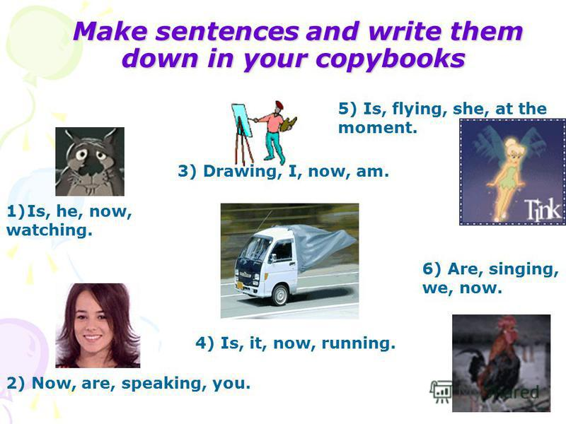 Make sentences and write them down in your copybooks 1)Is, he, now, watching. 3) Drawing, I, now, am. 2) Now, are, speaking, you. 4) Is, it, now, running. 5) Is, flying, she, at the moment. 6) Are, singing, we, now.