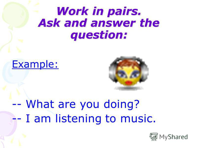 Work in pairs. Ask and answer the question: Example: -- What are you doing? -- I am listening to music.