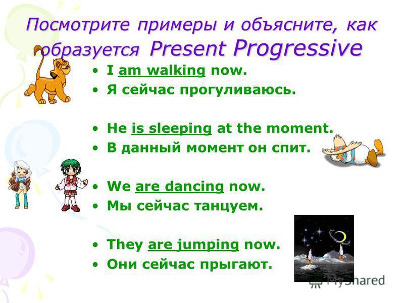 Посмотрите примеры и объясните, как образуется Present Progressive I am walking now. Я сейчас прогуливаюсь. He is sleeping at the moment. В данный момент он спит. We are dancing now. Мы сейчас танцуем. They are jumping now. Они сейчас прыгают.