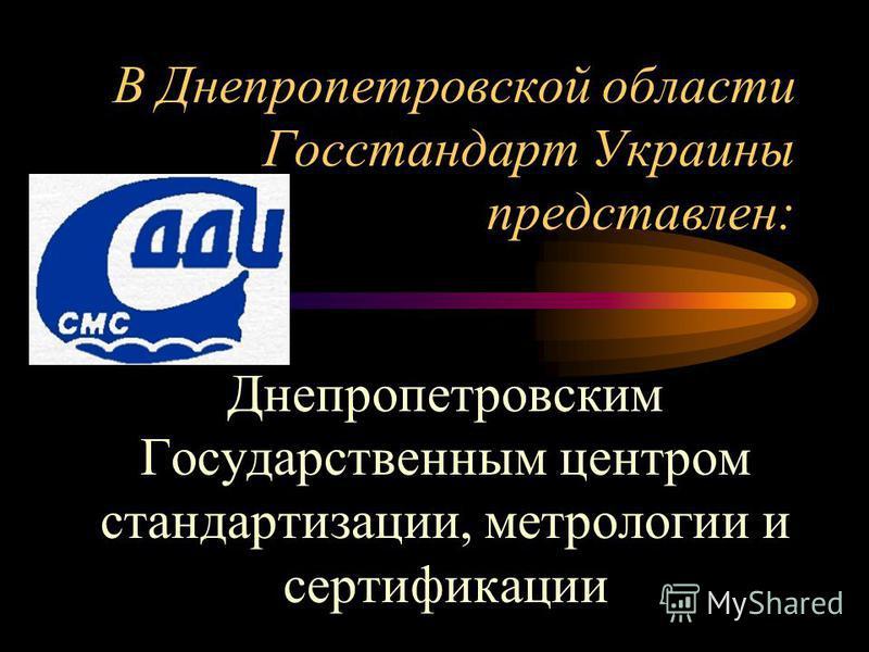 В Днепропетровской области Госстандарт Украины представлен: Днепропетровским Государственным центром стандартизации, метрологии и сертификации