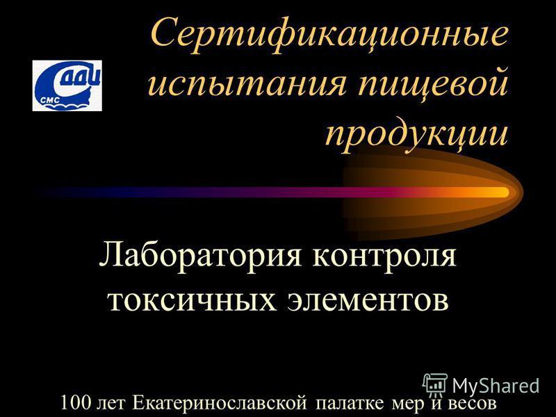 Сертификационные испытания пищевой продукции Лаборатория контроля токсичных элементов 100 лет Екатеринославской палатке мер и весов