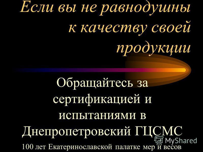 Если вы не равнодушны к качеству своей продукции Обращайтесь за сертификацией и испытаниями в Днепропетровский ГЦСМС 100 лет Екатеринославской палатке мер и весов