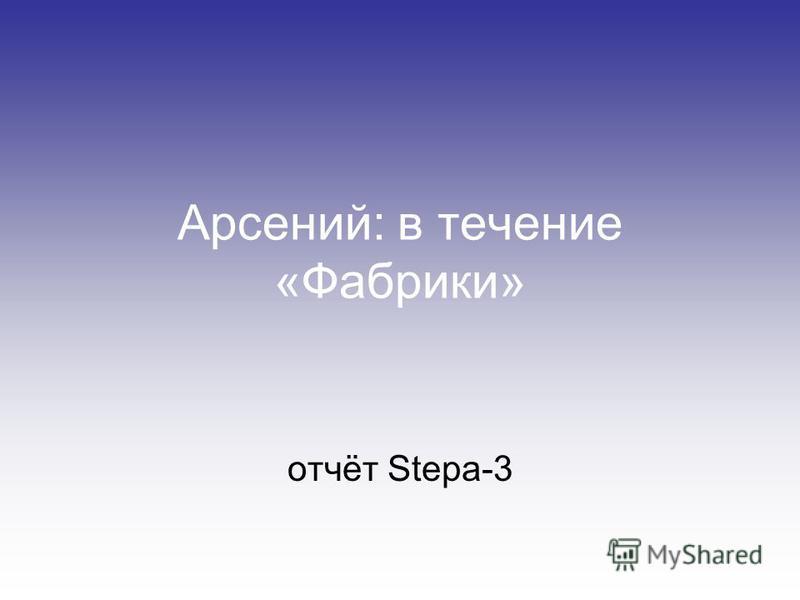 Арсений: в течение «Фабрики» отчёт Stepa-3