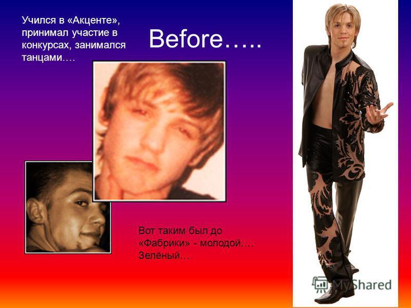 Before….. Вот таким был до «Фабрики» - молодой…. Зелёный…. Учился в «Акценте», принимал участие в конкурсах, занимался танцами….