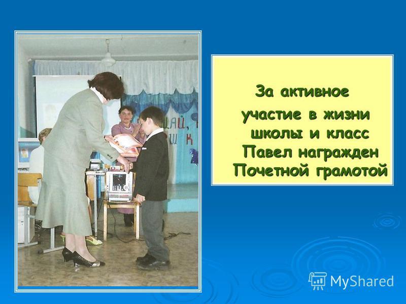 За активное участие в жизни школы и класс Павел награжден Почетной грамотой участие в жизни школы и класс Павел награжден Почетной грамотой