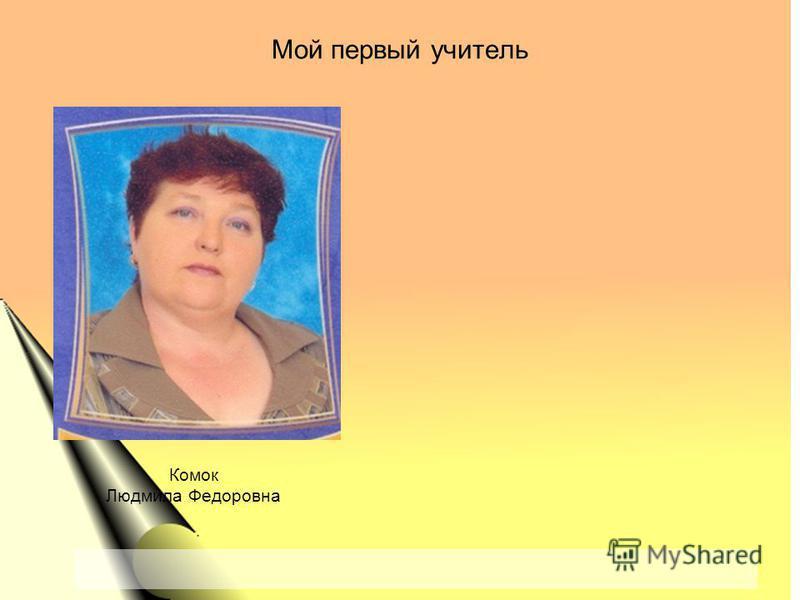 Мой первый учитель Комок Людмила Федоровна