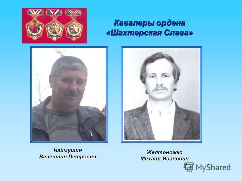 Кавалеры ордена «Шахтерская Слава» Наймушин Валентин Петрович Желтоножко Михаил Иванович