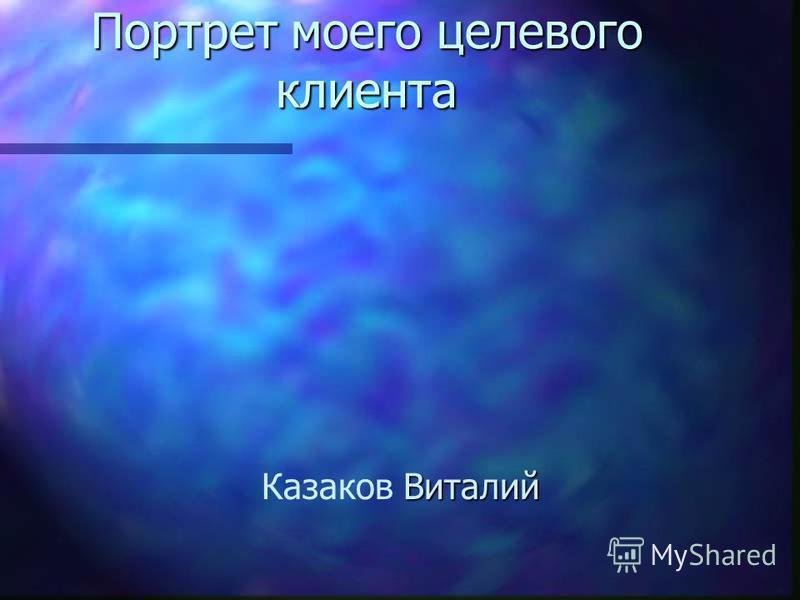 Портрет моего целевого клиента Виталий Казаков Виталий
