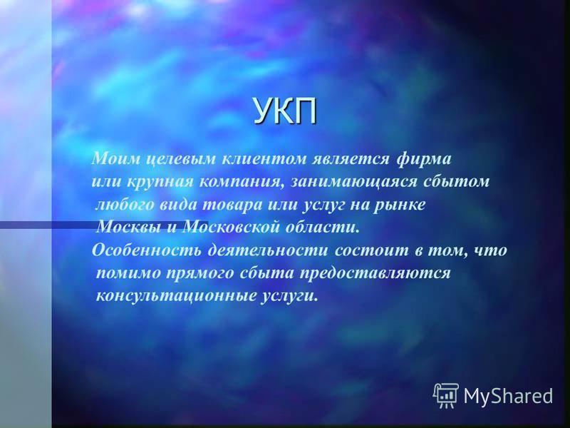 УКП Моим целевым клиентом является фирма или крупная компания, занимающаяся сбытом любого вида товара или услуг на рынке Москвы и Московской области. Особенность деятельности состоит в том, что помимо прямого сбыта предоставляются консультационные ус