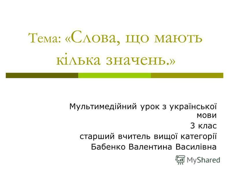 Тема: « Слова, що мають кілька значень. » Мультимедійний урок з української мови 3 клас старший вчитель вищої категорії Бабенко Валентина Василівна